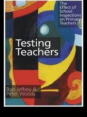 Testing Teachers - The Effects of Inspections on Primary Teachers ebook by Bob Jeffrey,Peter Woods