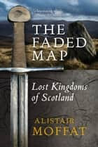 The Faded Map - The Lost Kingdoms of Scotland ebook by Alistair Moffat