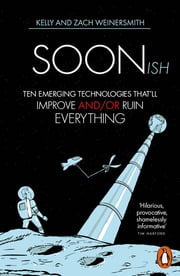Soonish - Ten Emerging Technologies That Will Improve and/or Ruin Everything ebook by Dr. Kelly Weinersmith, Zach Weinersmith