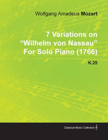 7 Variations on Wilhelm Von Nassau by Wolfgang Amadeus Mozart for Solo Piano (1766) K.25 ebook by Wolfgang Amadeus Mozart