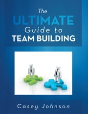 The Ultimate Guide to Team Building ebook by Casey Johnson