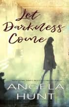Let Darkness Come ebook by Angela Hunt