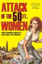 Attack of the 50 Ft. Women: How Gender Equality Can Save The World! eBook by Catherine Mayer
