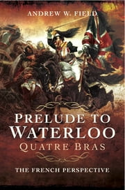 Prelude to Waterloo: Quatre Bras - The French Perspective ebook by Andrew W. Field