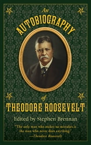 An Autobiography of Theodore Roosevelt ebook by Stephen  Brennan
