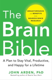 The Brain Bible: How to Stay Vital, Productive, and Happy for a Lifetime ebook by John Arden