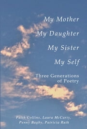 My Mother, My Daughter, My Sister, My Self: Three Generations of Poetry ebook by Faith Ruth Collins Patricia,Laura McCarty,Penny Bagby