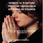 Spiritual Warfare Prayers Triggered By Word Of Wisdom: Powerful Prayer Guide & Prayers for Deliverance, Healing, Financial Freedom, Prosperity, Success & Breakthroughs audiobook by Moses Omojola