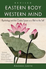 Eastern Body, Western Mind - Psychology and the Chakra System As a Path to the Self ebook by Anodea Judith