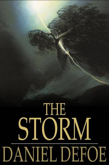 The Storm - Or, a Collection of the Most Remarkable Casualties and Disasters Which Happen'd in the Late Dreadful Tempest, Both by Sea and Land ebook by Daniel Defoe