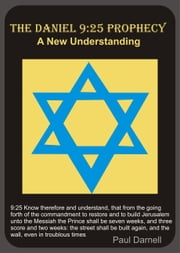 The Daniel 9:25 Prophecy: A New Understanding ebook by Paul Darnell