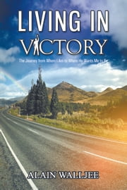 Living in Victory - The Journey from Where I Am to Where He Wants Me to Be ebook by Alain Walljee