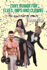 Zany Humor for Elves, Imps and Clowns - The Alley Cat of Jokes ebook by Buddy Alley
