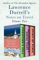Lawrence Durrell's Notes on Travel Volume Two - Prospero's Cell, Reflections on a Marine Venus, and Spirit of Place ebook by Lawrence Durrell