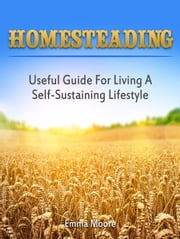 Homesteading: Useful Guide For Living A Self-Sustaining Lifestyle ebook by Emma Moore