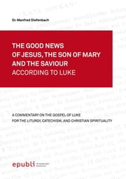 THE GOOD NEWS OF JESUS, THE SON OF MARY AND THE SAVIOUR ACCORDING TO LUKE - A Commentary on the Gospel of Luke for the Liturgy, Catechism and Christian Spirituality ebook by Manfred Diefenbach
