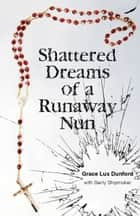 Shattered Dreams of a Runaway Nun ebook by Grace Lux Dunford, Gerty Shipmaker
