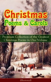Christmas Poems & Carols - Premium Collection of the Greatest Christmas Poems in One Volume (Illustrated) - Silent Night, Ring Out Wild Bells, The Three Kings, Old Santa Claus, Christmas At Sea, Angels from the Realms of Glory, A Christmas Ghost Story, Boar's Head Carol, A Visit From Saint Nicholas… ebook by Samuel Taylor Coleridge,Emily Dickinson,William Butler Yeats,Alfred Lord Tennyson,Walter Scott,Henry Wadsworth Longfellow,William Wordsworth,Robert Louis Stevenson,Rudyard Kipling,John Milton,Thomas Hardy,Sara Teasdale,William Thackeray,James Montgomery,Clement Clarke Moore,Charles Kingsley