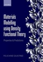 Materials Modelling using Density Functional Theory - Properties and Predictions ebook by Feliciano Giustino