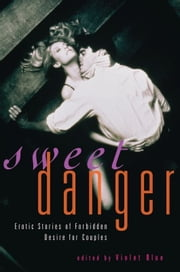 Sweet Danger - Erotic Stories of Forbidden Desire for Couples ebook by Violet Blue