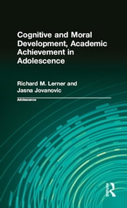 Cognitive and Moral Development, Academic Achievement in Adolescence ebook by Richard M. Lerner,Jasna Jovanovic,Richard M. Lerner