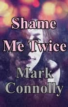 Shame Me Twice - Jessica Marlow Mysteries, #3 ebook by Mark Connolly
