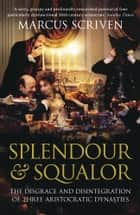 Splendour & Squalor: The Disgrace and Disintegration of Three Aristocratic Dynasties ebook by Marcus Scriven