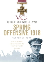 VCs of the First World War: Spring Offensive 1918 ebook by Gerald Gliddon