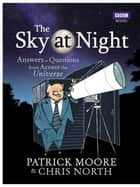 The Sky at Night - Answers to Questions from Across the Universe ebook by Sir Patrick Moore, Chris North