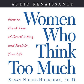 Women Who Think Too Much - How to Break Free of Overthinking and Reclaim Your Life audiobook by Susan Nolen-Hoeksema