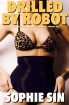 Drilled By Robot (M/F/R: Erotica Comedy, Heroes, Big Breasts, Machine Sex) ebook by Sophie Sin