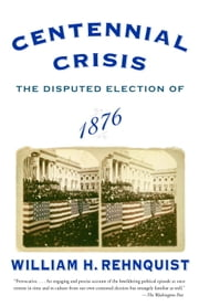 Centennial Crisis - The Disputed Election of 1876 ebook by William H. Rehnquist