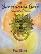 At Sanctuary's Gate - Seven Short Stories ebook by Pat Elliott