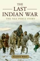 The Last Indian War - The Nez Perce Story ebook by Elliott West