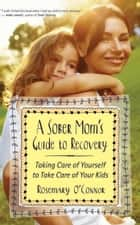 A Sober Mom's Guide to Recovery ebook by Rosemary O'Connor