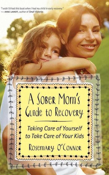 A Sober Mom's Guide to Recovery - Taking Care of Yourself to Take Care of Your Kids ebook by Rosemary O'Connor
