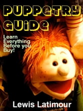 Puppetry Guide: Learn Everything Before you Buy! ebook by Lewis Latimour