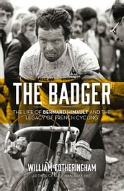 The Badger - The Life of Bernard Hinault and the Legacy of French Cycling ebook by William Fotheringham