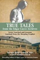 True Tales from the Edgar Cayce Archives - Lives Touched and Lessons Learned from the Sleeping Prophet ebook by Nancy Kirkpatrick, Sidney D. Kirkpatrick