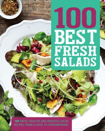 100 Best Fresh Salads - 100 Fresh, Healthy and Versatile Salad Recipes, from Classic to Contemporary ebook by