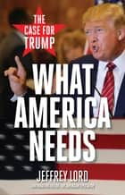What America Needs - The Case for Trump ebook by Jeffrey Lord