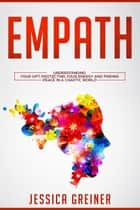 Empath - Understanding Your Gift, Protecting your Energy and Finding Peace in a Chaotic World ebook by Jessica Greiner
