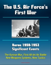 The U.S. Air Force's First War: Korea 1950-1953 Significant Events - The Korean War, First All-Jet Air Battle, New Weapons Systems, New Tactics ebook by Progressive Management