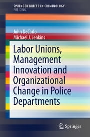 Labor Unions, Management Innovation and Organizational Change in Police Departments ebook by John DeCarlo,Michael J. Jenkins