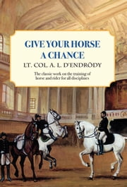 Give Your Horse a Chance - A Classic Work on the Training of Horse and Rider ebook by Lt Col a L D'Endrody