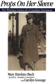 Props on Her Sleeve - The Wartime Letters of a Canadian Airwoman ebook by Mary Hawkins Buch