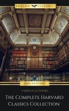 The Complete Harvard Classics - ALL 71 Volumes: - The Five Foot Shelf & The Shelf of Fiction: The Famous Anthology of the Greatest Works of World Literature ebook by Benjamin Franklin, John Woolman, William Penn,...