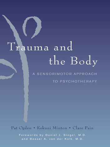 Trauma and the Body: A Sensorimotor Approach to Psychotherapy (Norton Series on Interpersonal Neurobiology) ebook by Kekuni Minton,Pat Ogden,Clare Pain