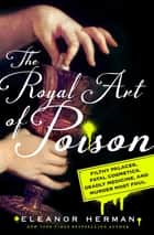 The Royal Art of Poison - Filthy Palaces, Fatal Cosmetics, Deadly Medicine, and Murder Most Foul ebook by Eleanor Herman