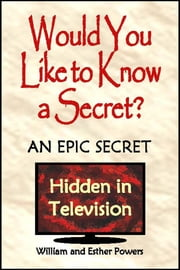 Would You Like to Know a Secret?: An Epic Secret Hidden in Television ebook by William and Esther Powers